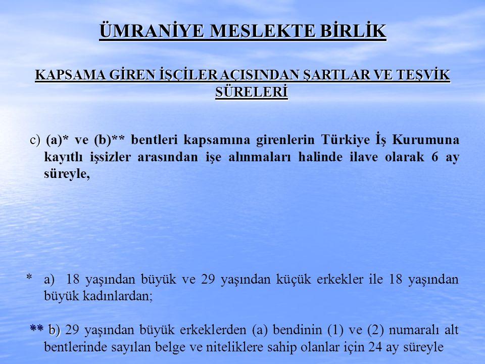 ÜMRANİYE MESLEKTE BİRLİK KAPSAMA GİREN İŞÇİLER AÇISINDAN ŞARTLAR VE TEŞVİK SÜRELERİ c) c) (a)* ve (b)** bentleri kapsamına girenlerin Türkiye İş Kurum