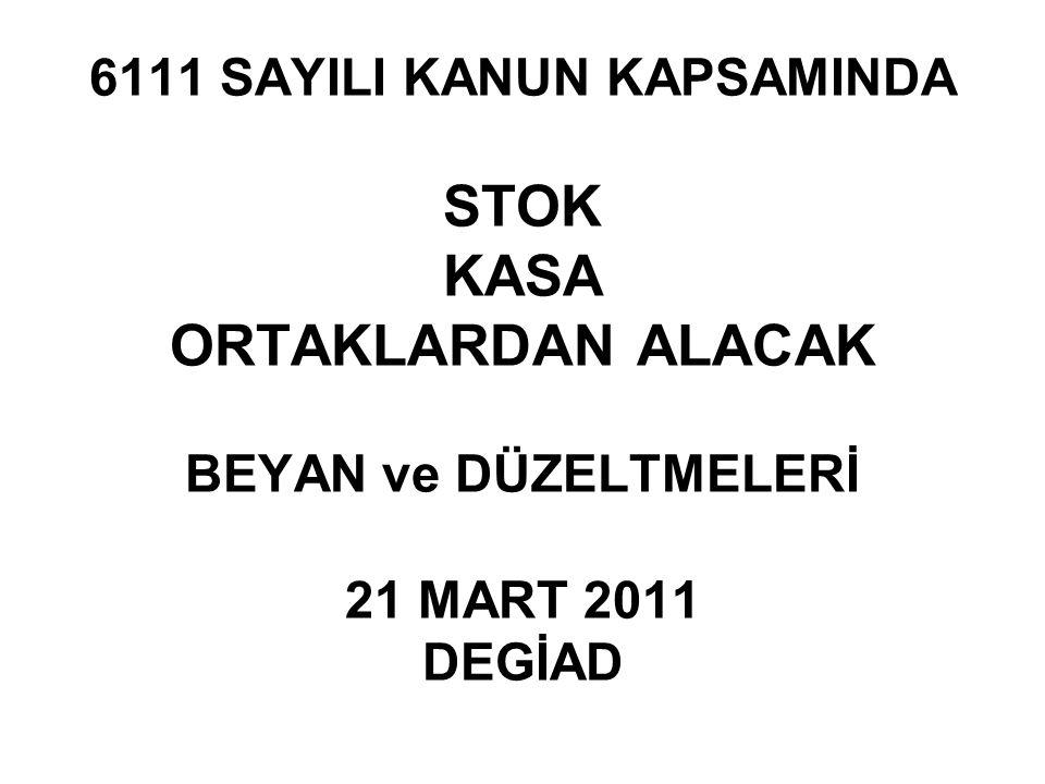 6111 SAYILI KANUN KAPSAMINDA STOK KASA ORTAKLARDAN ALACAK BEYAN ve DÜZELTMELERİ 21 MART 2011 DEGİAD