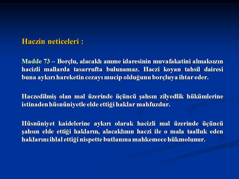 Haczin neticeleri : Madde 73 – Borçlu, alacaklı amme idaresinin muvafakatini almaksızın hacizli mallarda tasarrufta bulunamaz. Haczi koyan tahsil dair