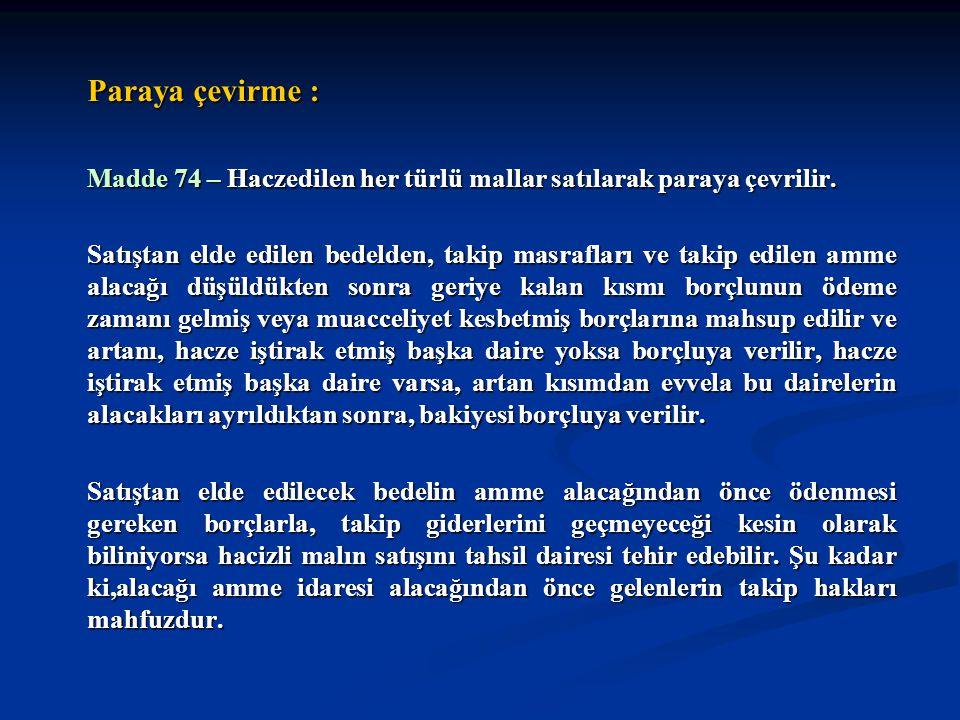 Paraya çevirme : Madde 74 – Haczedilen her türlü mallar satılarak paraya çevrilir. Satıştan elde edilen bedelden, takip masrafları ve takip edilen amm