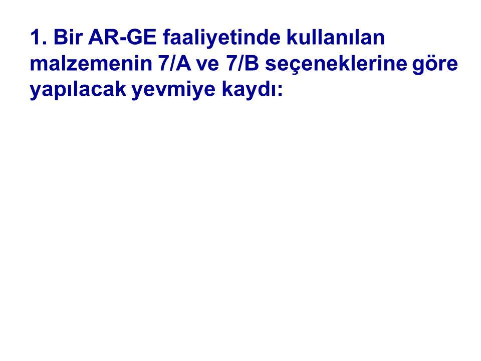 1. Bir AR-GE faaliyetinde kullanılan malzemenin 7/A ve 7/B seçeneklerine göre yapılacak yevmiye kaydı: