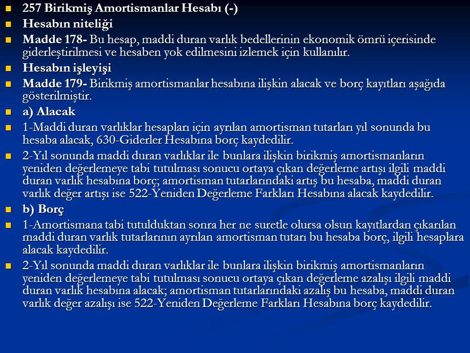  257 Birikmiş Amortismanlar Hesabı (-)  Hesabın niteliği  Madde 178- Bu hesap, maddi duran varlık bedellerinin ekonomik ömrü içerisinde giderleştir