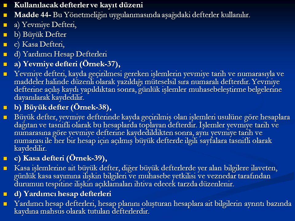  Kullanılacak defterler ve kayıt düzeni  Madde 44- Bu Yönetmeliğin uygulanmasında aşağıdaki defterler kullanılır.  a) Yevmiye Defteri,  b) Büyük D