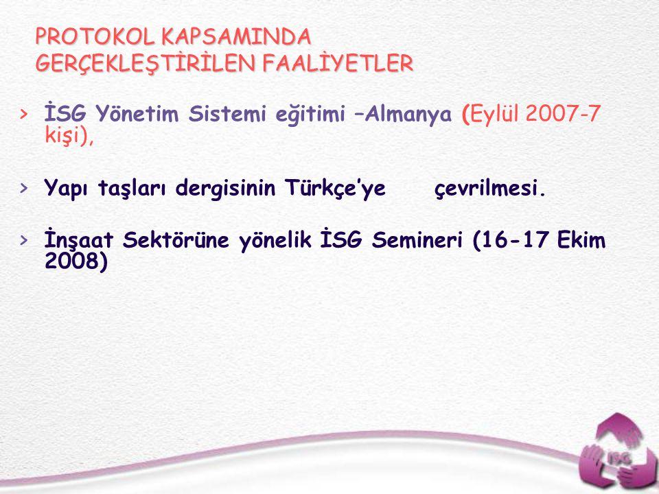 PROTOKOL KAPSAMINDA GERÇEKLEŞTİRİLEN FAALİYETLER >İSG Yönetim Sistemi eğitimi –Almanya (Eylül 2007-7 kişi), >Yapı taşları dergisinin Türkçe'ye çevrilm