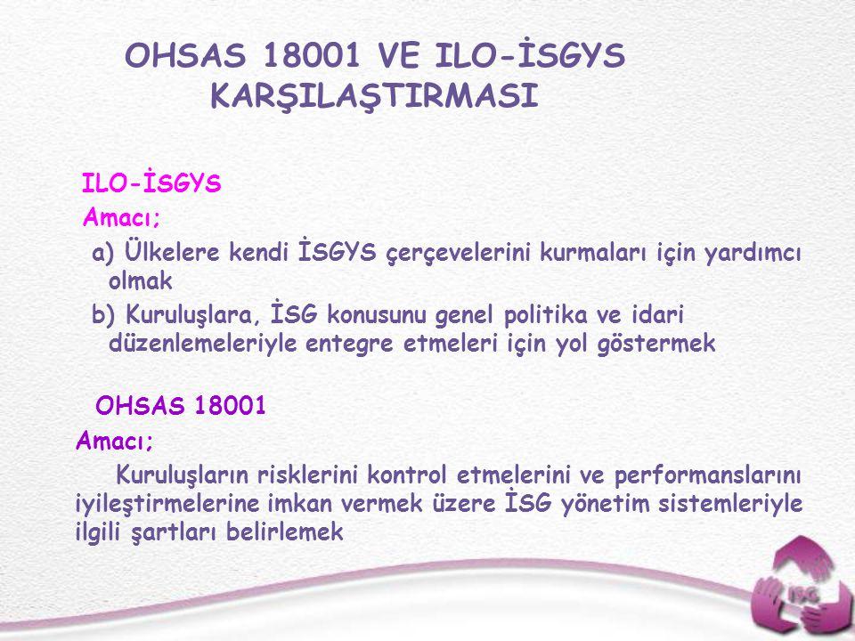 OHSAS 18001 VE ILO-İSGYS KARŞILAŞTIRMASI ILO-İSGYS Amacı; a) Ülkelere kendi İSGYS çerçevelerini kurmaları için yardımcı olmak b) Kuruluşlara, İSG konu