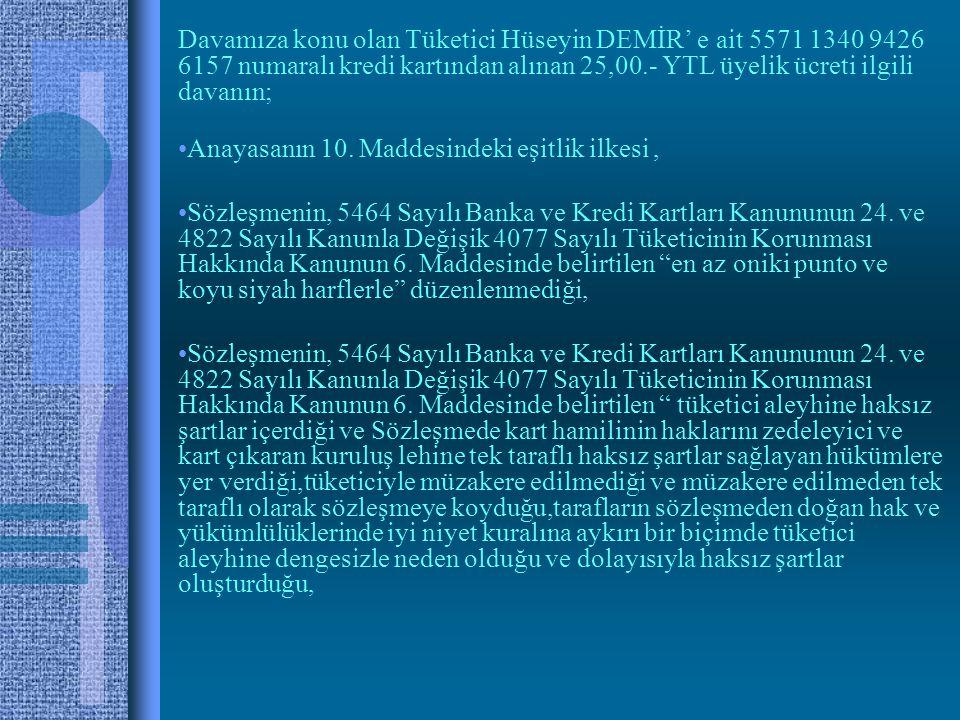 Davamıza konu olan Tüketici Hüseyin DEMİR' e ait 5571 1340 9426 6157 numaralı kredi kartından alınan 25,00.- YTL üyelik ücreti ilgili davanın; •Anayasanın 10.