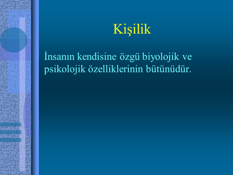 Kişilik •İnsanın kendisine özgü biyolojik ve psikolojik özelliklerinin bütünüdür.