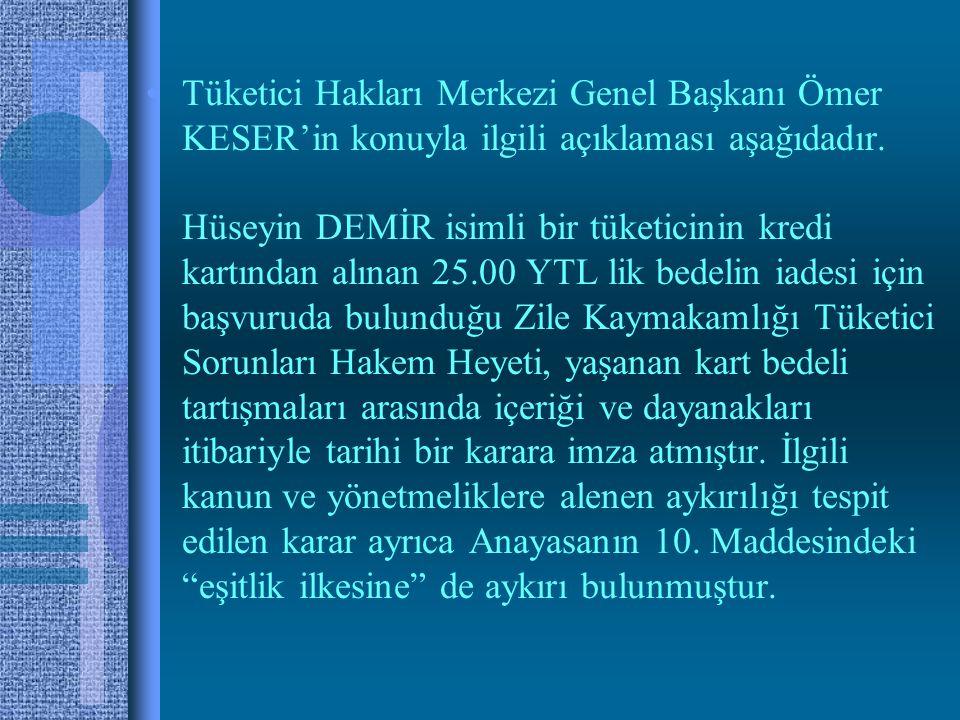 •Tüketici Hakları Merkezi Genel Başkanı Ömer KESER'in konuyla ilgili açıklaması aşağıdadır.