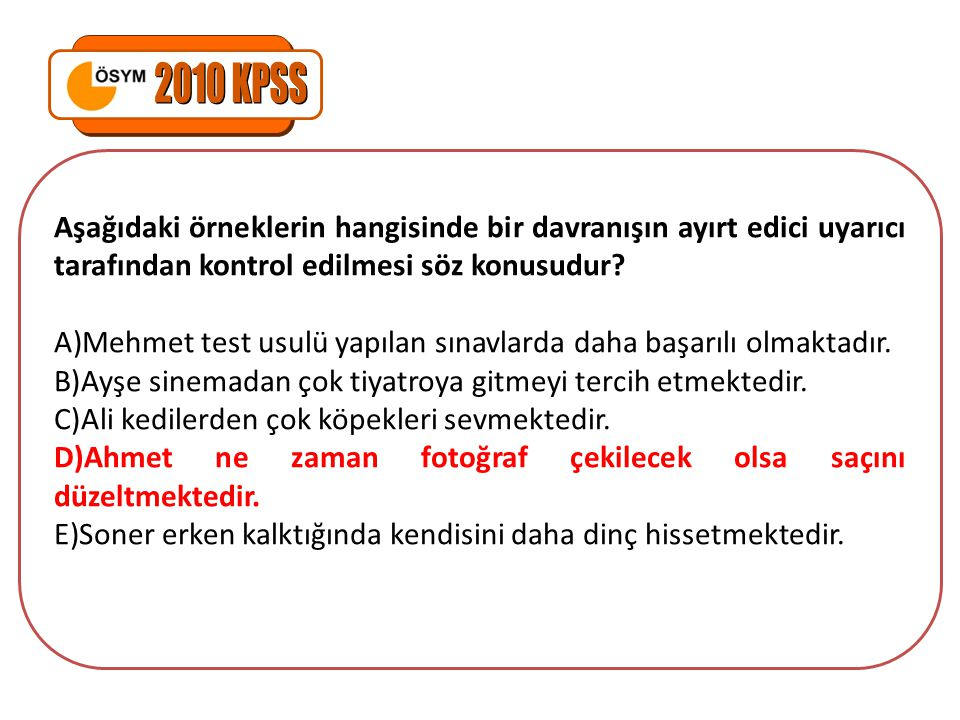 Aşağıdaki örneklerin hangisinde bir davranışın ayırt edici uyarıcı tarafından kontrol edilmesi söz konusudur? A)Mehmet test usulü yapılan sınavlarda d