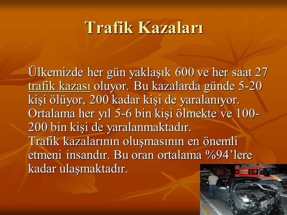 Trafik Kazaları Ülkemizde her gün yaklaşık 600 ve her saat 27 trafik kazası oluyor. Bu kazalarda günde 5-20 kişi ölüyor, 200 kadar kişi de yaralanıyor