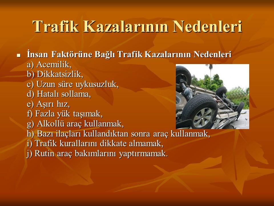 Trafik Kazalarının Nedenleri  İnsan Faktörüne Bağlı Trafik Kazalarının Nedenleri a) Acemilik, b) Dikkatsizlik, c) Uzun süre uykusuzluk, d) Hatalı sol