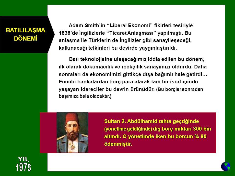 Sultan 2. Abdülhamid tahta geçtiğinde (yönetime geldiğinde) dış borç miktarı 300 bin altındı. O yönetimde iken bu borcun % 90 ödenmiştir. Adam Smith'i