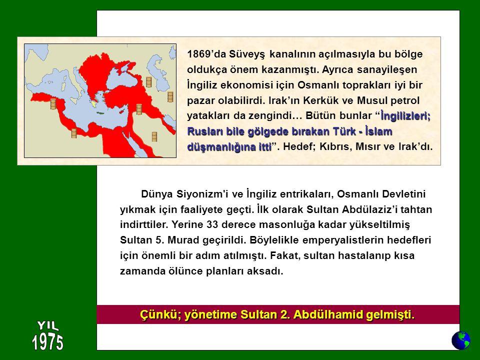 Dünya Siyonizm'i ve İngiliz entrikaları, Osmanlı Devletini yıkmak için faaliyete geçti. İlk olarak Sultan Abdülaziz'i tahtan indirttiler. Yerine 33 de