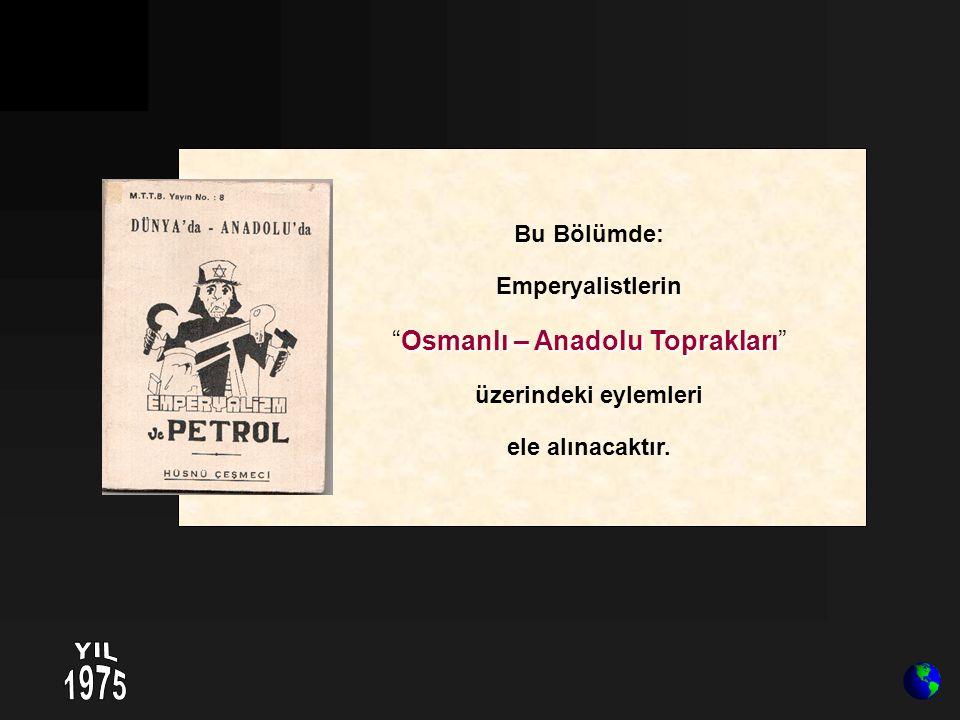 """Bu Bölümde: Emperyalistlerin Osmanlı – Anadolu Toprakları """"Osmanlı – Anadolu Toprakları"""" üzerindeki eylemleri ele alınacaktır."""