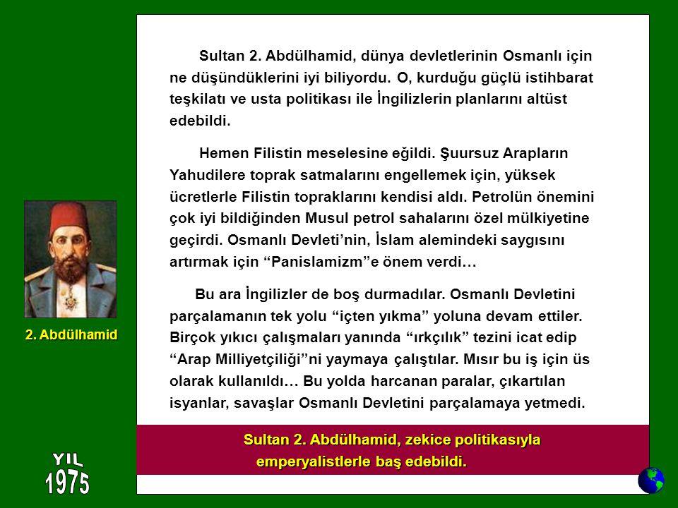 Sultan 2. Abdülhamid, dünya devletlerinin Osmanlı için ne düşündüklerini iyi biliyordu. O, kurduğu güçlü istihbarat teşkilatı ve usta politikası ile İ