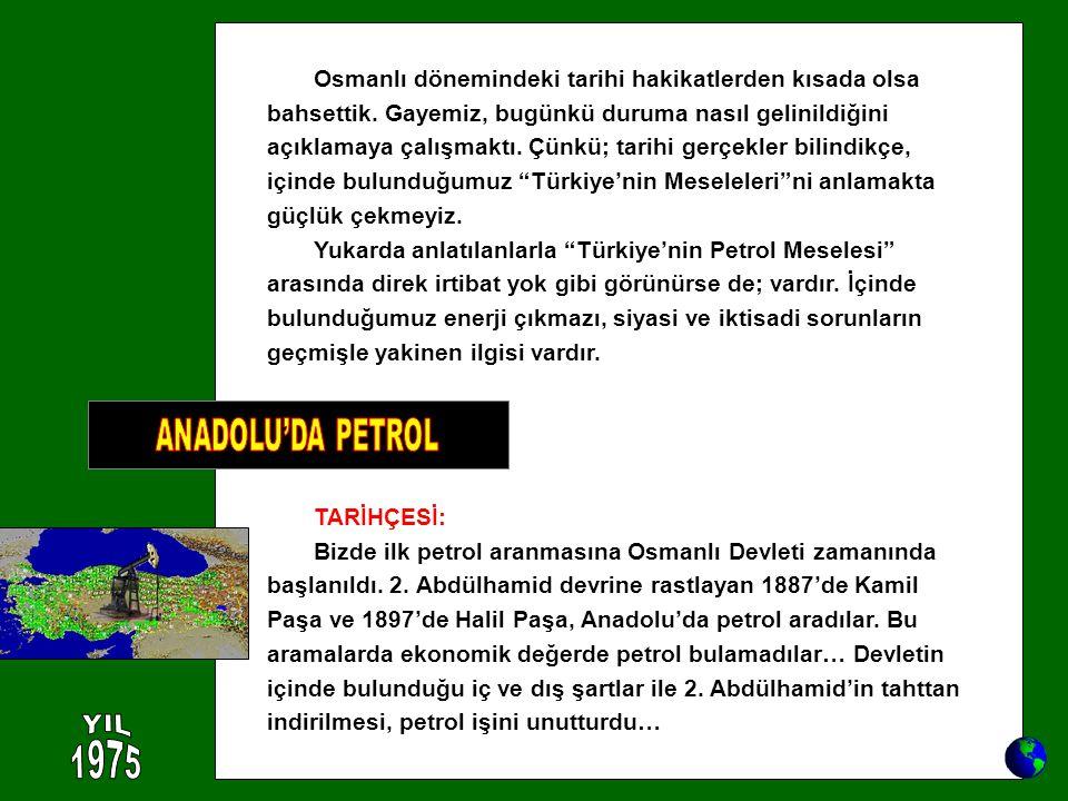 TARİHÇESİ: Bizde ilk petrol aranmasına Osmanlı Devleti zamanında başlanıldı. 2. Abdülhamid devrine rastlayan 1887'de Kamil Paşa ve 1897'de Halil Paşa,