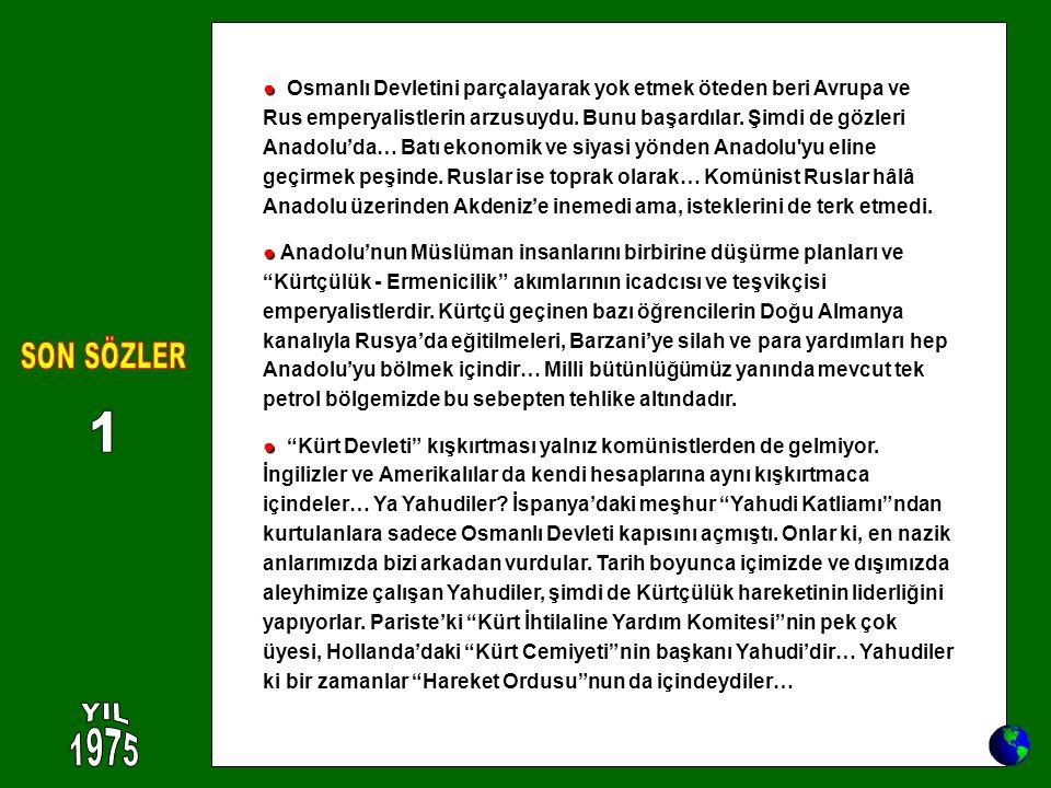 ● ● Osmanlı Devletini parçalayarak yok etmek öteden beri Avrupa ve Rus emperyalistlerin arzusuydu. Bunu başardılar. Şimdi de gözleri Anadolu'da… Batı