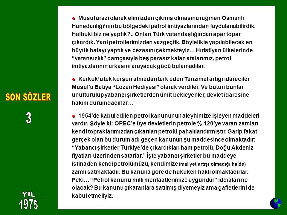 ● ● Musul arazi olarak elimizden çıkmış olmasına rağmen Osmanlı Hanedanlığı'nın bu bölgedeki petrol imtiyazlarından faydalanabilirdik. Halbuki biz ne