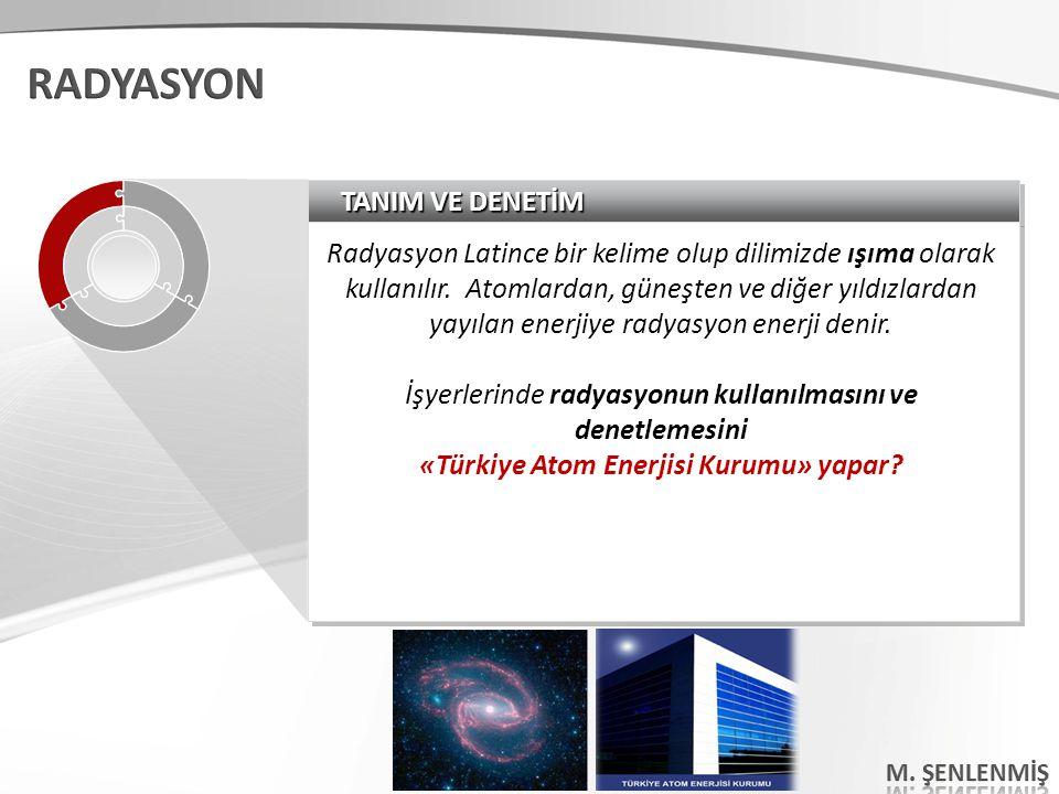 TANIM VE DENETİM Radyasyon Latince bir kelime olup dilimizde ışıma olarak kullanılır. Atomlardan, güneşten ve diğer yıldızlardan yayılan enerjiye rady