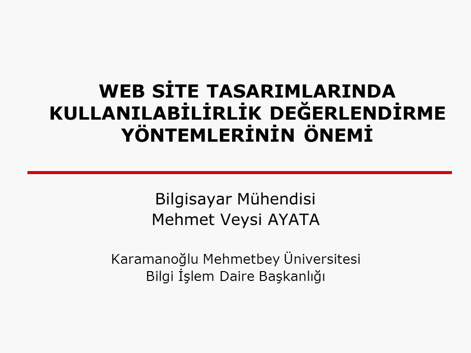 WEB SİTE TASARIMLARINDA KULLANILABİLİRLİK DEĞERLENDİRME YÖNTEMLERİNİN ÖNEMİ Bilgisayar Mühendisi Mehmet Veysi AYATA Karamanoğlu Mehmetbey Üniversitesi