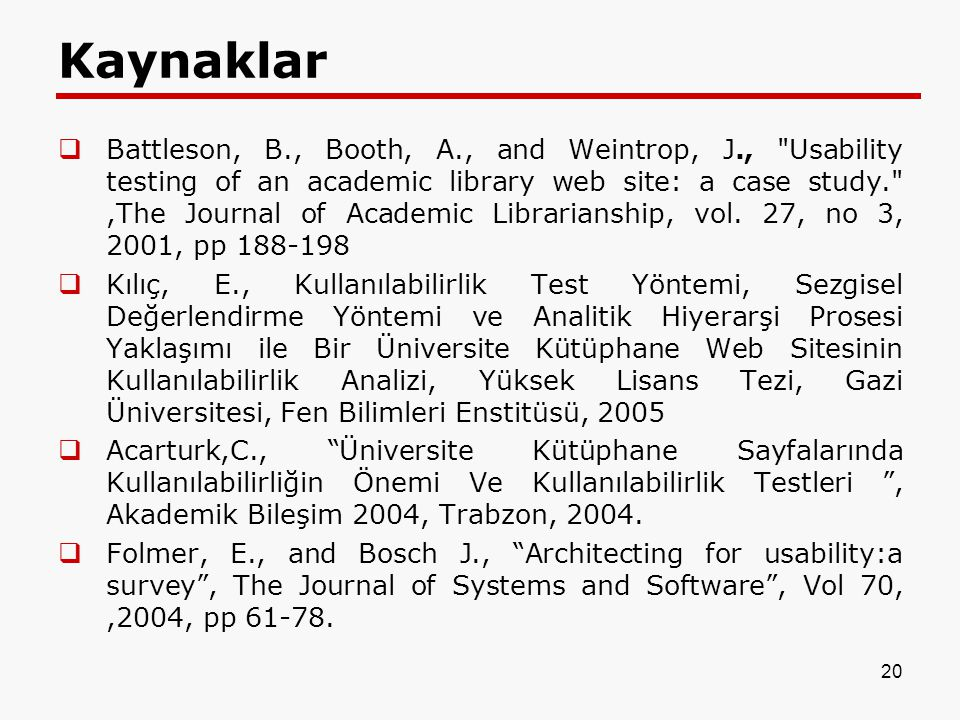 20 Kaynaklar  Battleson, B., Booth, A., and Weintrop, J., Usability testing of an academic library web site: a case study. ,The Journal of Academic Librarianship, vol.