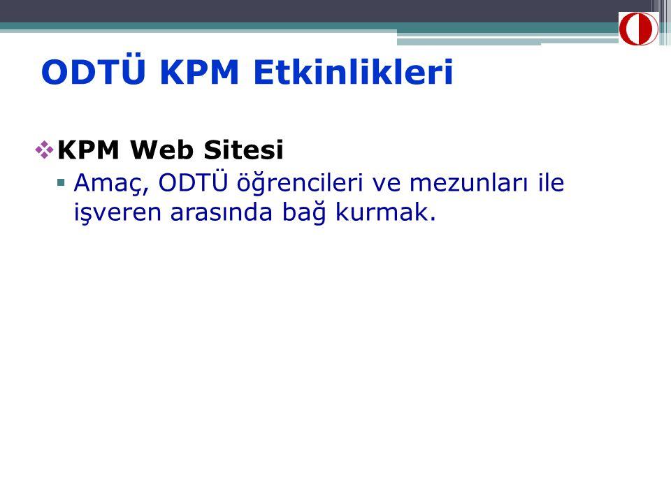 ODTÜ KPM Etkinlikleri  KPM Web Sitesi  Amaç, ODTÜ öğrencileri ve mezunları ile işveren arasında bağ kurmak.