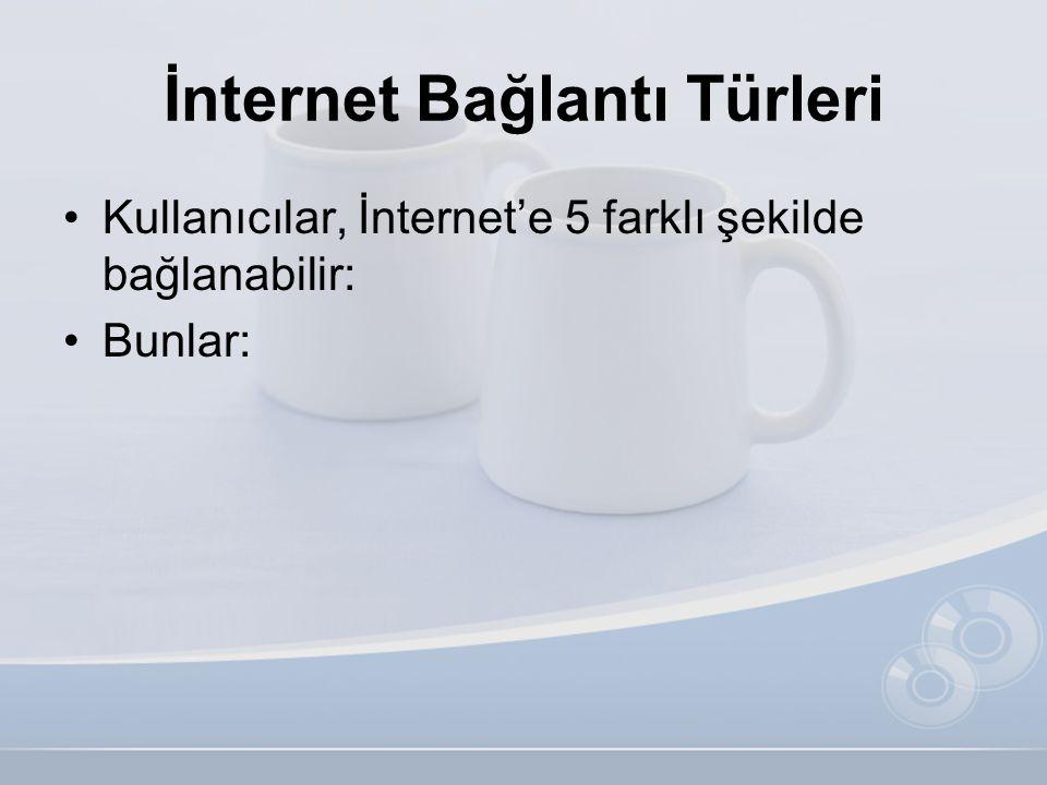 İnternet Bağlantı Türleri •Kullanıcılar, İnternet'e 5 farklı şekilde bağlanabilir: •Bunlar: