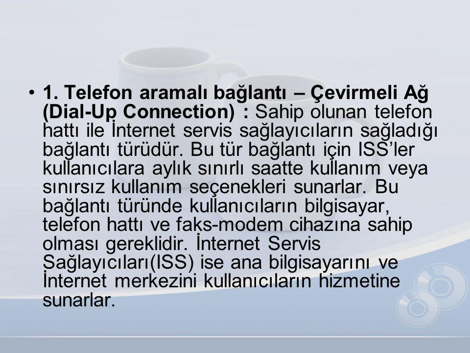 •1. Telefon aramalı bağlantı – Çevirmeli Ağ (Dial-Up Connection) : Sahip olunan telefon hattı ile İnternet servis sağlayıcıların sağladığı bağlantı tü