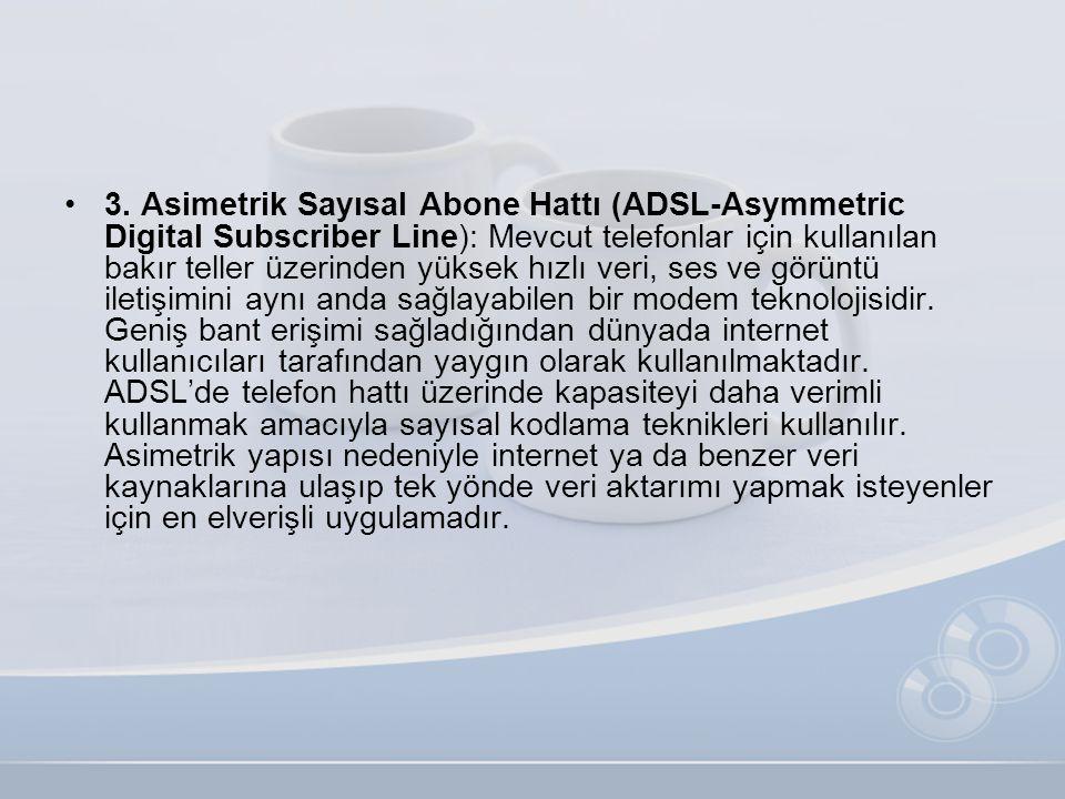 •3. Asimetrik Sayısal Abone Hattı (ADSL-Asymmetric Digital Subscriber Line): Mevcut telefonlar için kullanılan bakır teller üzerinden yüksek hızlı ver