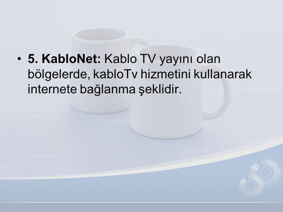 •5. KabloNet: Kablo TV yayını olan bölgelerde, kabloTv hizmetini kullanarak internete bağlanma şeklidir.