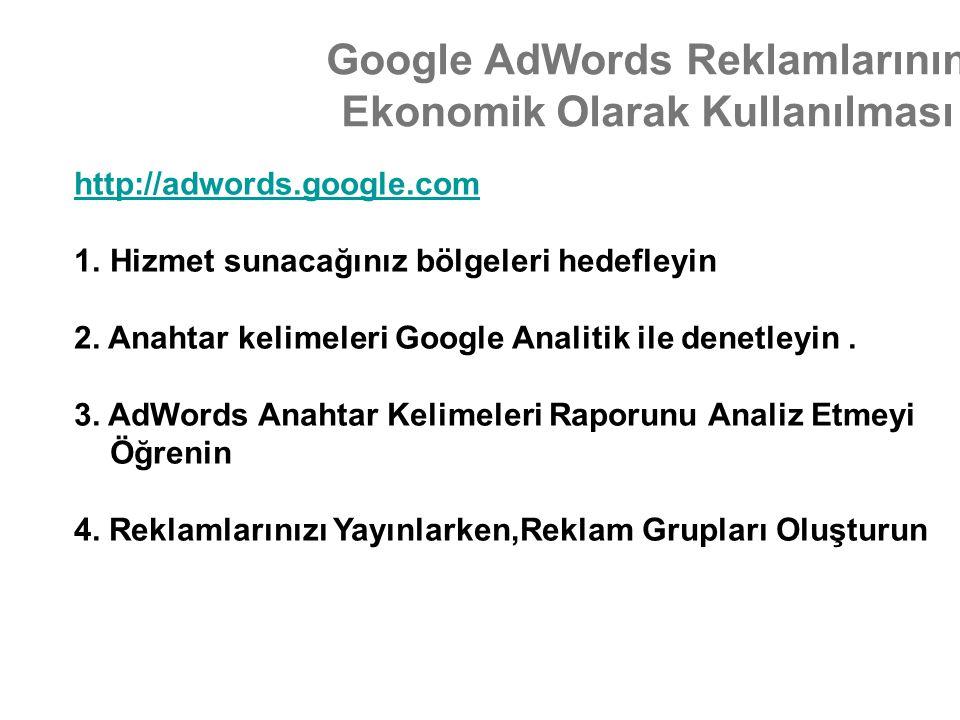 Google AdWords Reklamlarının Ekonomik Olarak Kullanılması http://adwords.google.com 1.Hizmet sunacağınız bölgeleri hedefleyin 2. Anahtar kelimeleri Go