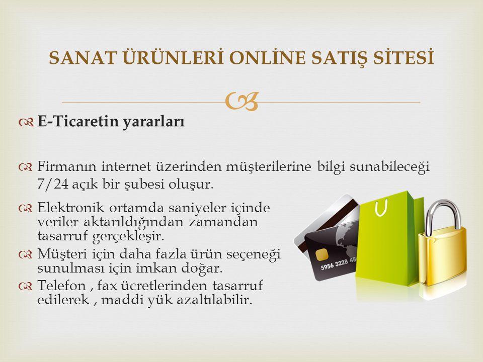  SANAT ÜRÜNLERİ ONLİNE SATIŞ SİTESİ  E-Ticaretin yararları  Firmanın internet üzerinden müşterilerine bilgi sunabileceği 7/24 açık bir şubesi oluşu
