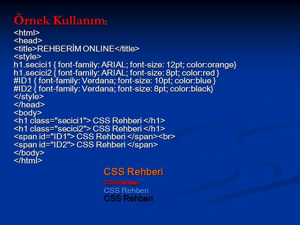 Örnek Kullanım : REHBERİM ONLINE h1.secici1 { font-family: ARIAL; font-size: 12pt; color:orange} h1.secici2 { font-family: ARIAL; font-size: 8pt; color:red } #ID1 { font-family: Verdana; font-size: 10pt; color:blue } #ID2 { font-family: Verdana; font-size: 8pt; color:black} CSS Rehberi CSS Rehberi CSS Rehberi CSS Rehberi REHBERİM ONLINE h1.secici1 { font-family: ARIAL; font-size: 12pt; color:orange} h1.secici2 { font-family: ARIAL; font-size: 8pt; color:red } #ID1 { font-family: Verdana; font-size: 10pt; color:blue } #ID2 { font-family: Verdana; font-size: 8pt; color:black} CSS Rehberi CSS Rehberi CSS Rehberi CSS Rehberi CSS Rehberi CSS Rehberi CSS Rehberi CSS Rehberi