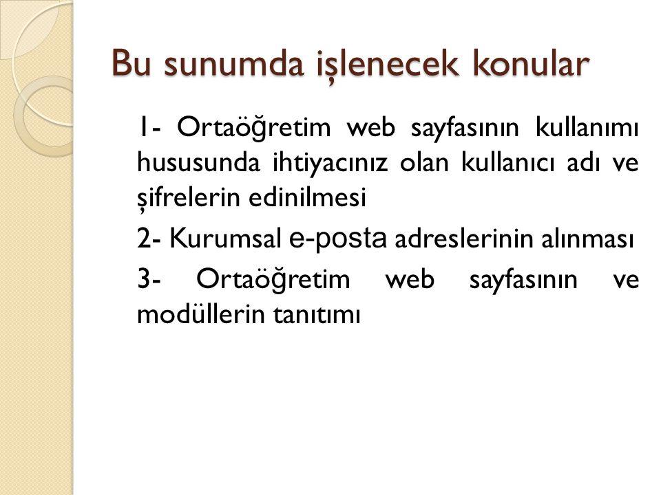Bu sunumda işlenecek konular 1- Ortaö ğ retim web sayfasının kullanımı hususunda ihtiyacınız olan kullanıcı adı ve şifrelerin edinilmesi 2- Kurumsal e