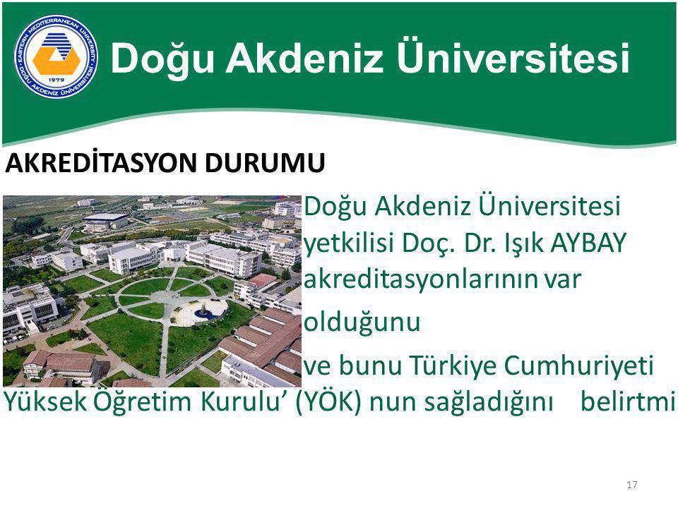 17 AKREDİTASYON DURUMU Doğu Akdeniz Üniversitesi yetkilisi Doç. Dr. Işık AYBAY akreditasyonlarının var olduğunu ve bunu Türkiye Cumhuriyeti Yüksek Öğr