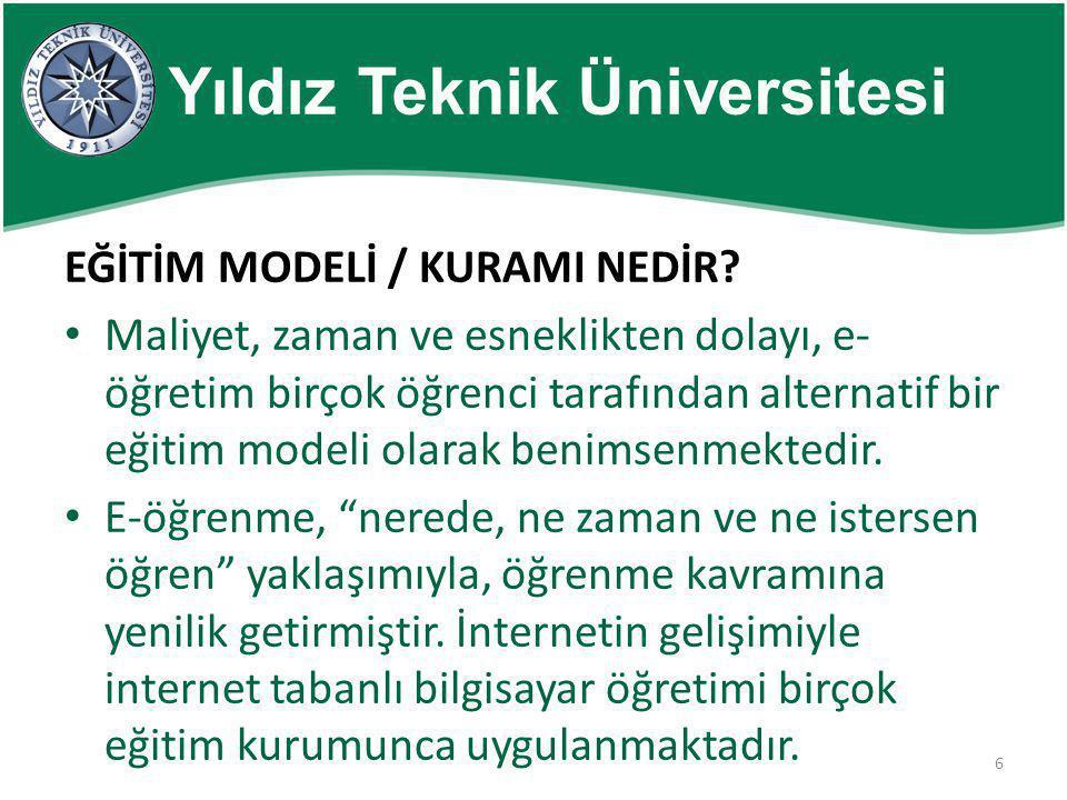 6 Yıldız Teknik Üniversitesi EĞİTİM MODELİ / KURAMI NEDİR? • Maliyet, zaman ve esneklikten dolayı, e- öğretim birçok öğrenci tarafından alternatif bir