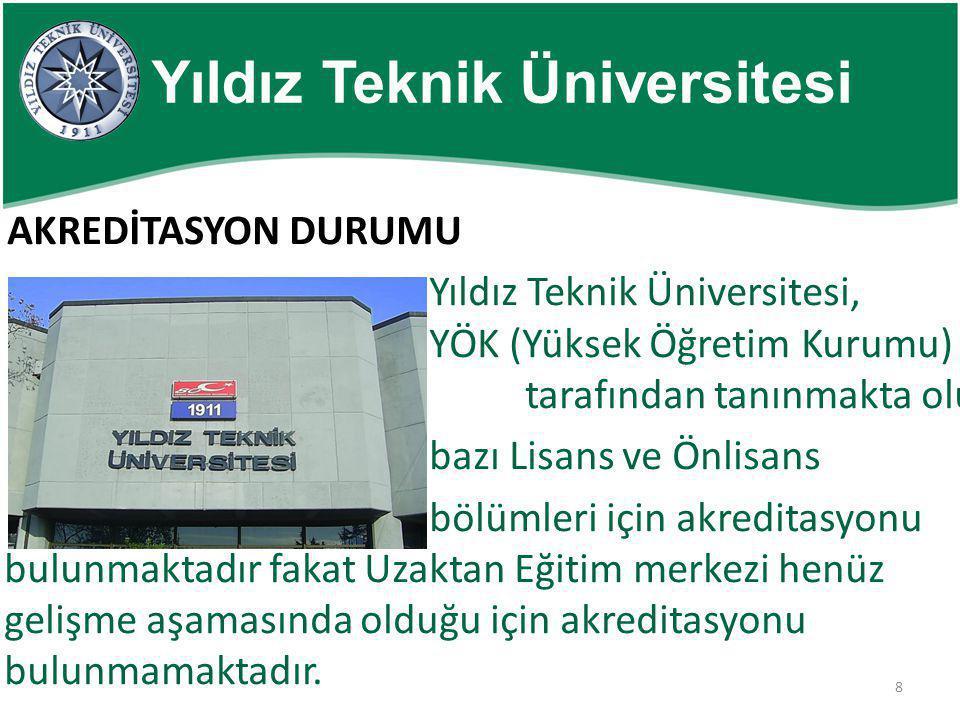 8 Yıldız Teknik Üniversitesi AKREDİTASYON DURUMU Yıldız Teknik Üniversitesi, YÖK (Yüksek Öğretim Kurumu) tarafından tanınmakta olup bazı Lisans ve Önl