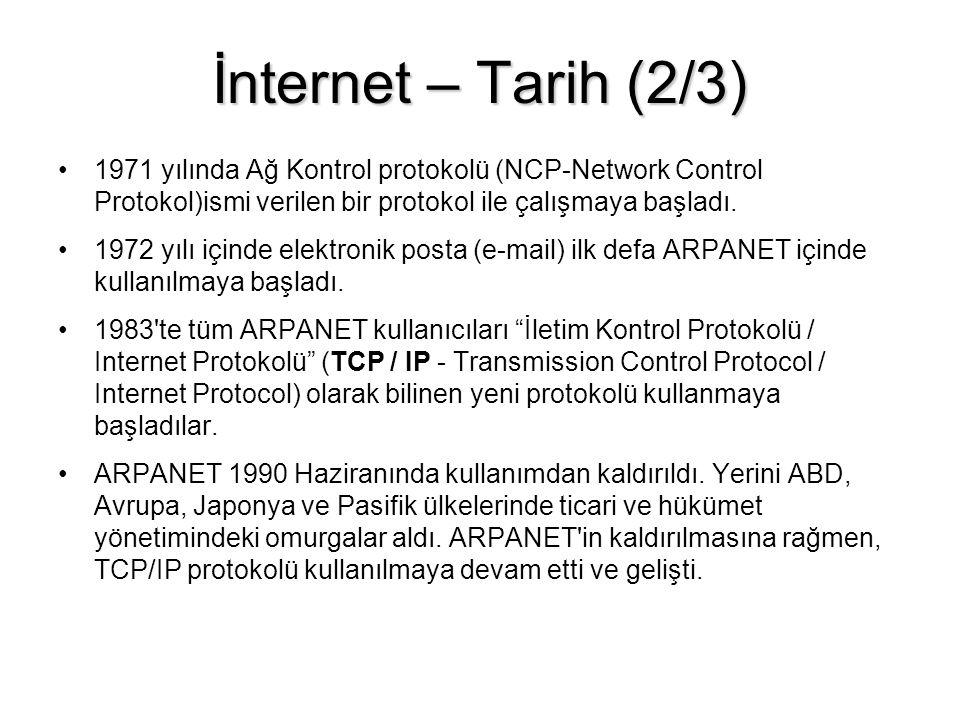 İnternet – Tarih (3/3) •Tim Berners-Lee •1989-90 yıllarında İsviçre de CERN fizik labaratuvarlarında fizikçilerin araştırma sonuçlarını hızlı bir şekilde paylaşmalarını sağlamak düşüncesiyle HTML (Hyper Text Markup Language) işaretleme dilini, Dünya Çapında Ağ (WWW-World Wide Web) olarak da tanımlanan bilgi paylaşım sistemini ve ilk Ağ tarayıcısı (Browser) yazılımı 1990 yılında geliştirmiştir.