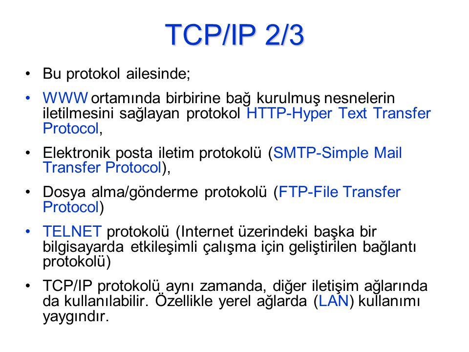 TCP/IP 2/3 •Bu protokol ailesinde; •WWW ortamında birbirine bağ kurulmuş nesnelerin iletilmesini sağlayan protokol HTTP-Hyper Text Transfer Protocol, •Elektronik posta iletim protokolü (SMTP-Simple Mail Transfer Protocol), •Dosya alma/gönderme protokolü (FTP-File Transfer Protocol) •TELNET protokolü (Internet üzerindeki başka bir bilgisayarda etkileşimli çalışma için geliştirilen bağlantı protokolü) •TCP/IP protokolü aynı zamanda, diğer iletişim ağlarında da kullanılabilir.