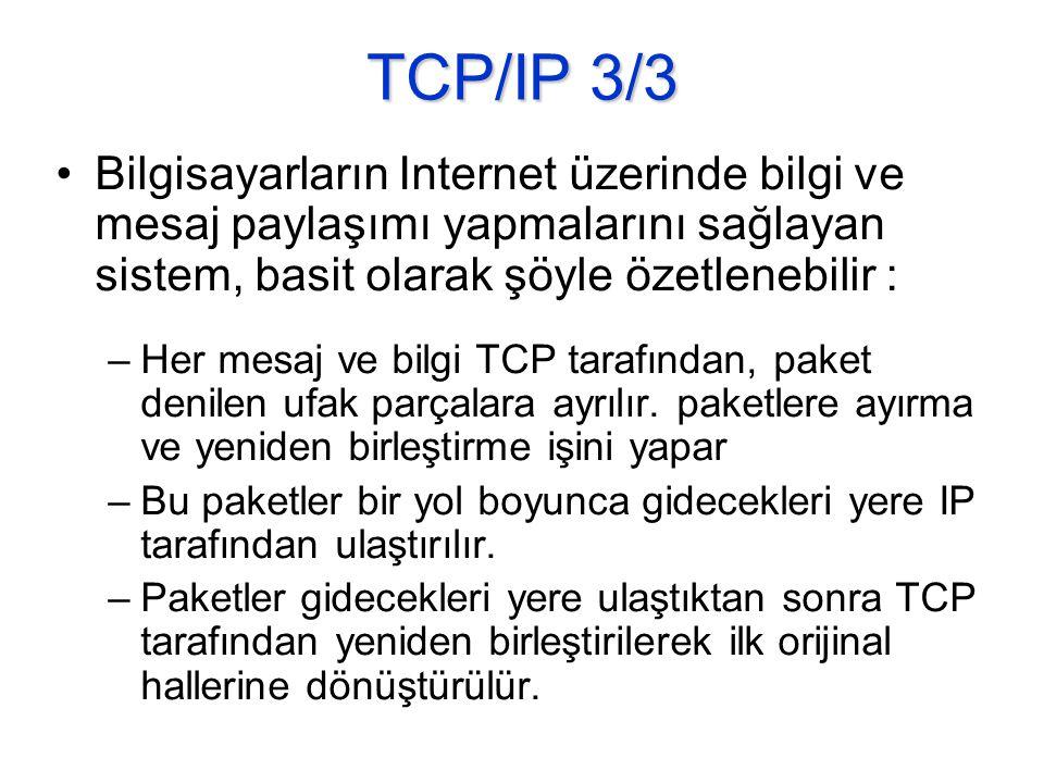 TCP/IP 3/3 •Bilgisayarların Internet üzerinde bilgi ve mesaj paylaşımı yapmalarını sağlayan sistem, basit olarak şöyle özetlenebilir : –Her mesaj ve bilgi TCP tarafından, paket denilen ufak parçalara ayrılır.