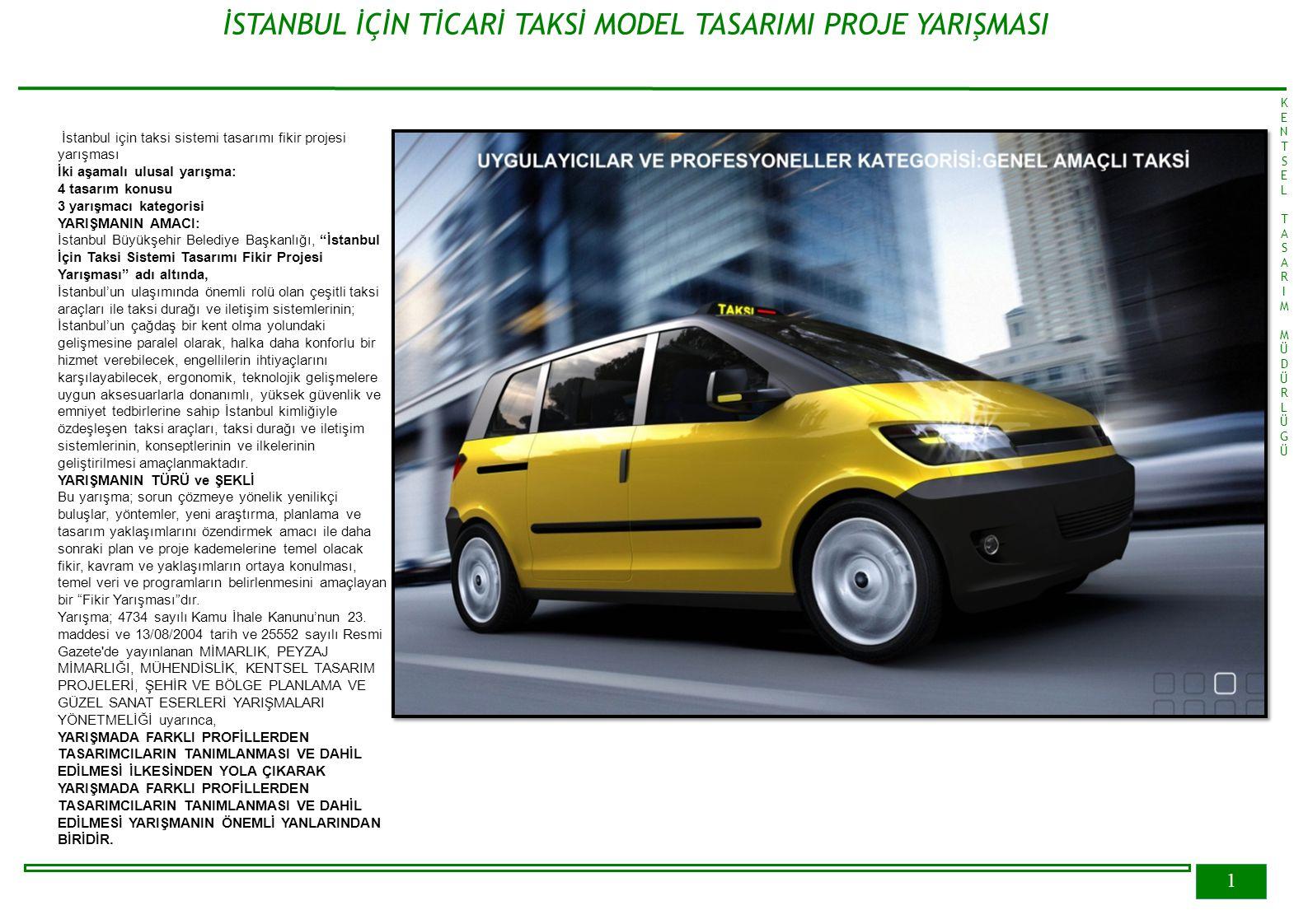 1 İSTANBUL İÇİN TİCARİ TAKSİ MODEL TASARIMI PROJE YARIŞMASI KENTSELTASARIMMÜDÜRLÜGÜKENTSELTASARIMMÜDÜRLÜGÜ İstanbul için taksi sistemi tasarımı fikir projesi yarışması İki aşamalı ulusal yarışma: 4 tasarım konusu 3 yarışmacı kategorisi YARIŞMANIN AMACI: İstanbul Büyükşehir Belediye Başkanlığı, İstanbul İçin Taksi Sistemi Tasarımı Fikir Projesi Yarışması adı altında, İstanbul'un ulaşımında önemli rolü olan çeşitli taksi araçları ile taksi durağı ve iletişim sistemlerinin; İstanbul'un çağdaş bir kent olma yolundaki gelişmesine paralel olarak, halka daha konforlu bir hizmet verebilecek, engellilerin ihtiyaçlarını karşılayabilecek, ergonomik, teknolojik gelişmelere uygun aksesuarlarla donanımlı, yüksek güvenlik ve emniyet tedbirlerine sahip İstanbul kimliğiyle özdeşleşen taksi araçları, taksi durağı ve iletişim sistemlerinin, konseptlerinin ve ilkelerinin geliştirilmesi amaçlanmaktadır.