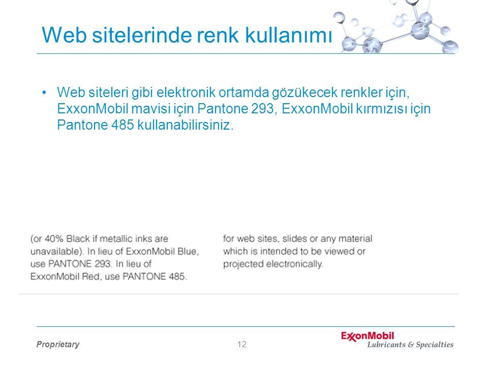 Proprietary12 Web sitelerinde renk kullanımı •Web siteleri gibi elektronik ortamda gözükecek renkler için, ExxonMobil mavisi için Pantone 293, ExxonMobil kırmızısı için Pantone 485 kullanabilirsiniz.