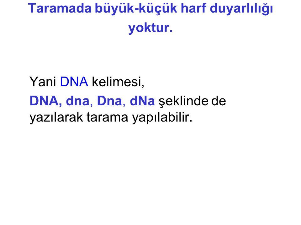 Taramada büyük-küçük harf duyarlılığı yoktur. Yani DNA kelimesi, DNA, dna, Dna, dNa şeklinde de yazılarak tarama yapılabilir.