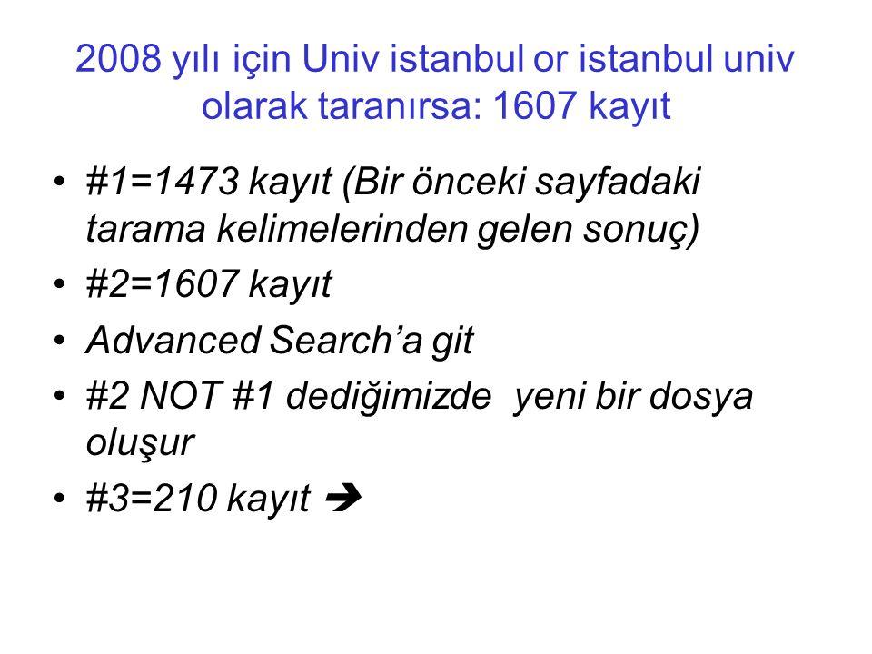 2008 yılı için Univ istanbul or istanbul univ olarak taranırsa: 1607 kayıt •#1=1473 kayıt (Bir önceki sayfadaki tarama kelimelerinden gelen sonuç) •#2=1607 kayıt •Advanced Search'a git •#2 NOT #1 dediğimizde yeni bir dosya oluşur •#3=210 kayıt 