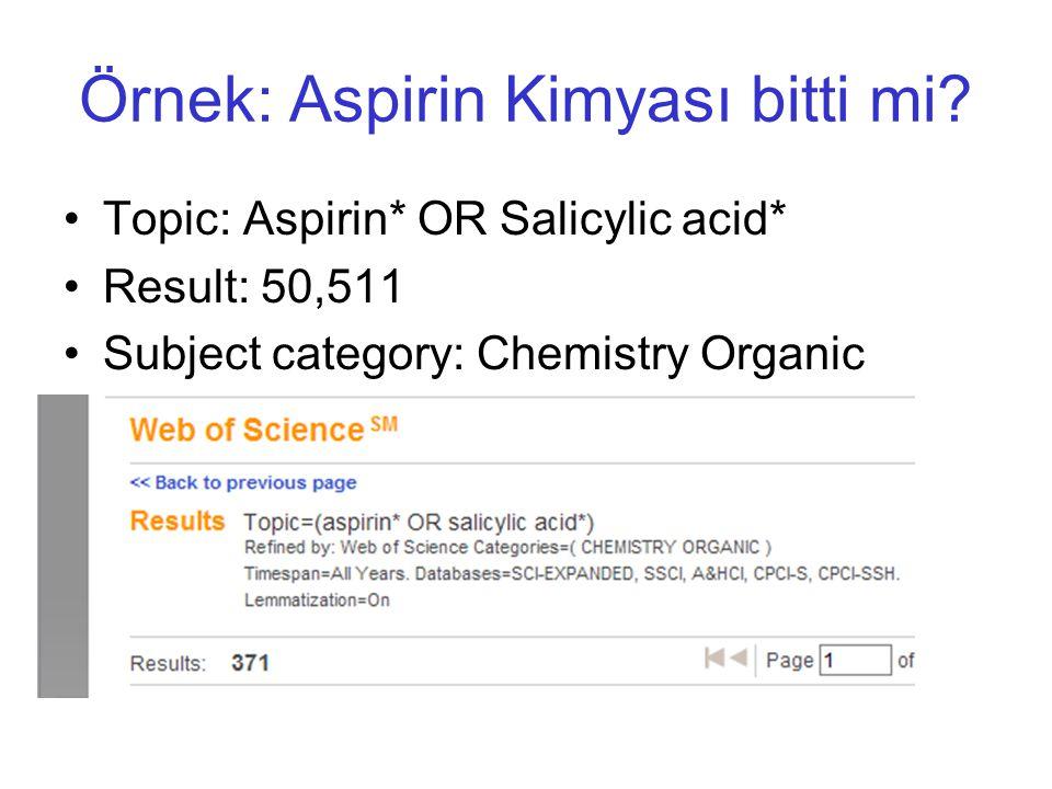 Örnek: Aspirin Kimyası bitti mi? •Topic: Aspirin* OR Salicylic acid* •Result: 50,511 •Subject category: Chemistry Organic