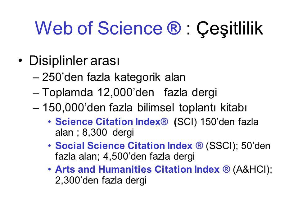 Web of Science ® : Çeşitlilik •Disiplinler arası –250'den fazla kategorik alan –Toplamda 12,000'den fazla dergi –150,000'den fazla bilimsel toplantı kitabı •Science Citation Index® (SCI) 150'den fazla alan ; 8,300 dergi •Social Science Citation Index ® (SSCI); 50'den fazla alan; 4,500'den fazla dergi •Arts and Humanities Citation Index ® (A&HCI); 2,300'den fazla dergi