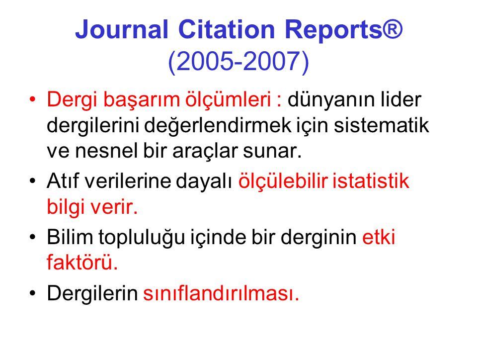 Journal Citation Reports® (2005-2007) •Dergi başarım ölçümleri : dünyanın lider dergilerini değerlendirmek için sistematik ve nesnel bir araçlar sunar.