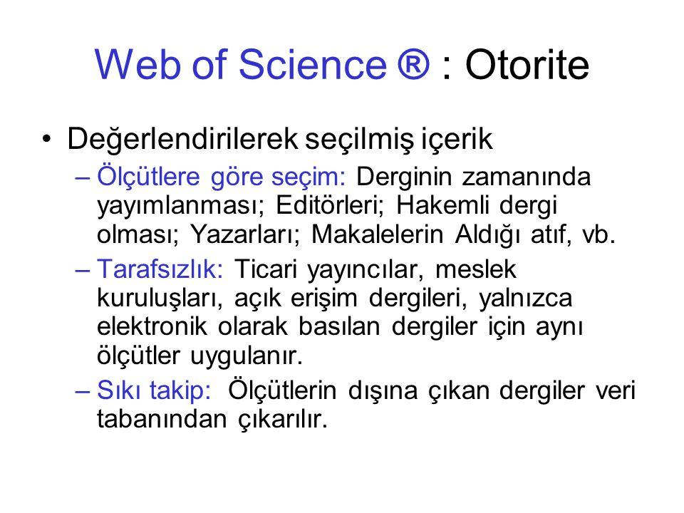 Web of Science ® : Otorite •Değerlendirilerek seçilmiş içerik –Ölçütlere göre seçim: Derginin zamanında yayımlanması; Editörleri; Hakemli dergi olması; Yazarları; Makalelerin Aldığı atıf, vb.