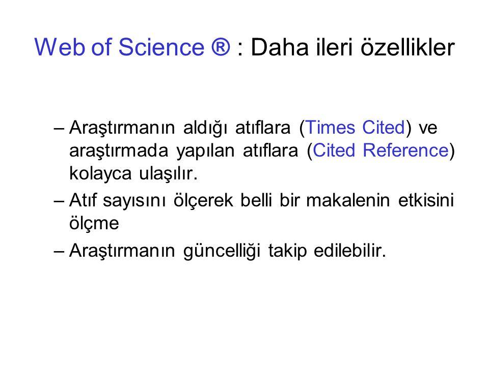 Web of Science ® : Daha ileri özellikler –Araştırmanın aldığı atıflara (Times Cited) ve araştırmada yapılan atıflara (Cited Reference) kolayca ulaşılır.