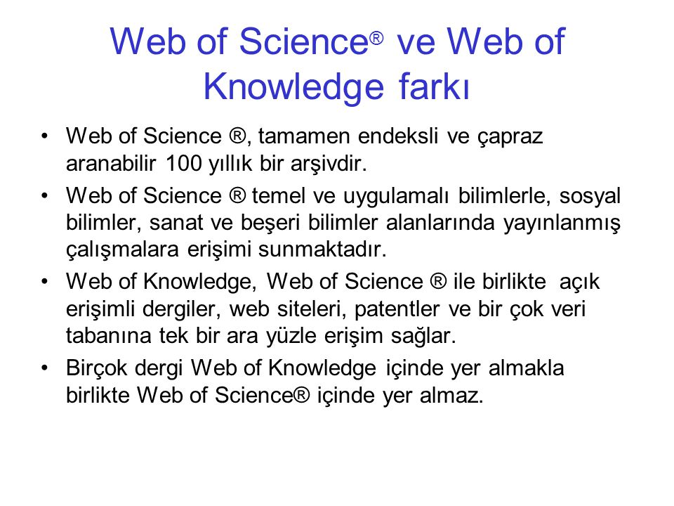 Web of Science ® ve Web of Knowledge farkı •Web of Science ®, tamamen endeksli ve çapraz aranabilir 100 yıllık bir arşivdir.